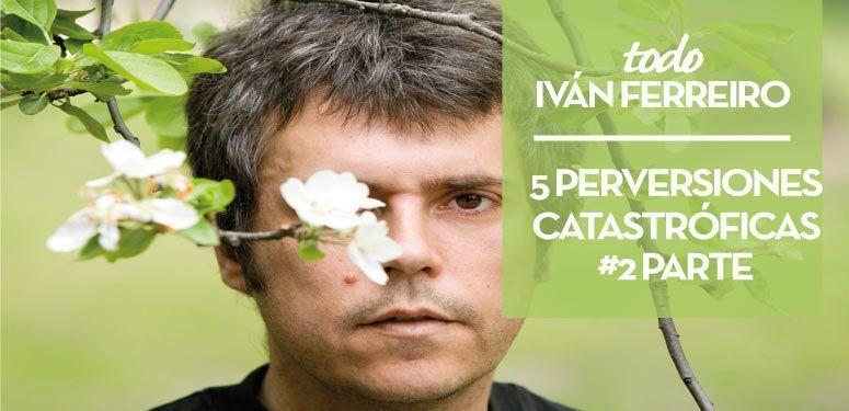 5 perversiones catastroficas de Ivan Ferreiro #2parte